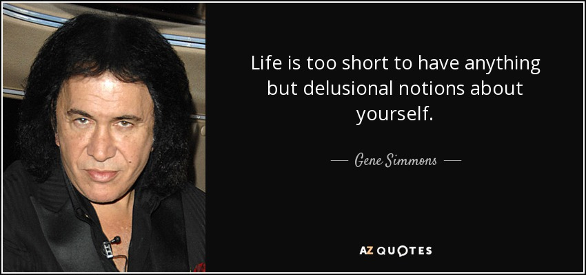 quote-life-is-too-short-to-have-anything-but-delusional-notions-about-yourself-gene-simmons-27-20-93.jpg.41675e0582cbf182037b7177a3cd10ee.jpg